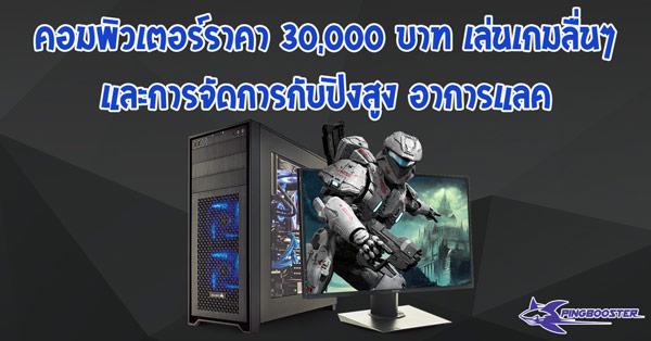 ประกอบคอมพิวเตอร์ราคา 30,000 กับการเล่นเกมลื่นๆ สตรีมสบายๆ และการลดปิง ลดแลค